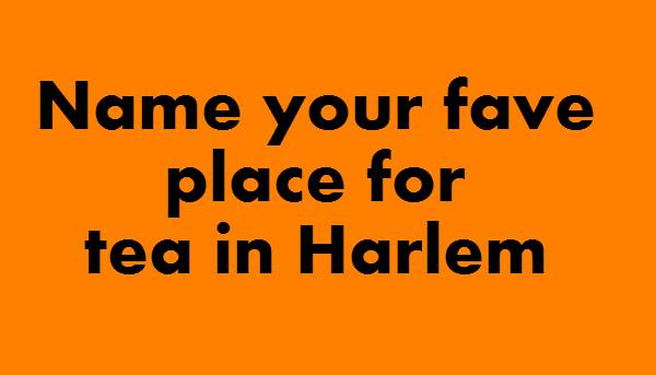 name your fave place for teat in Harlem